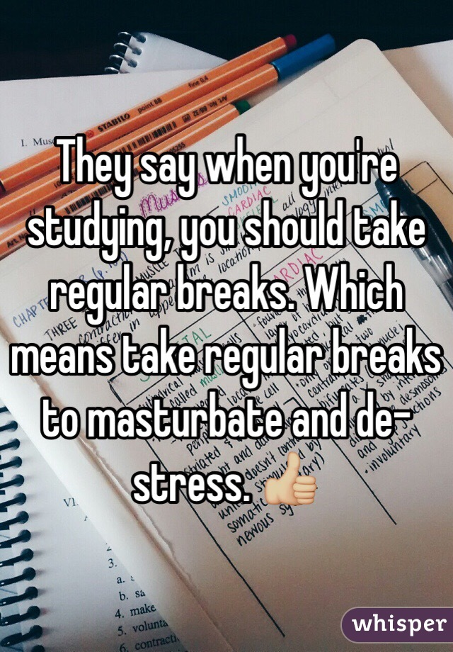 They say when you're studying, you should take regular breaks. Which means take regular breaks to masturbate and de-stress. 👍🏼