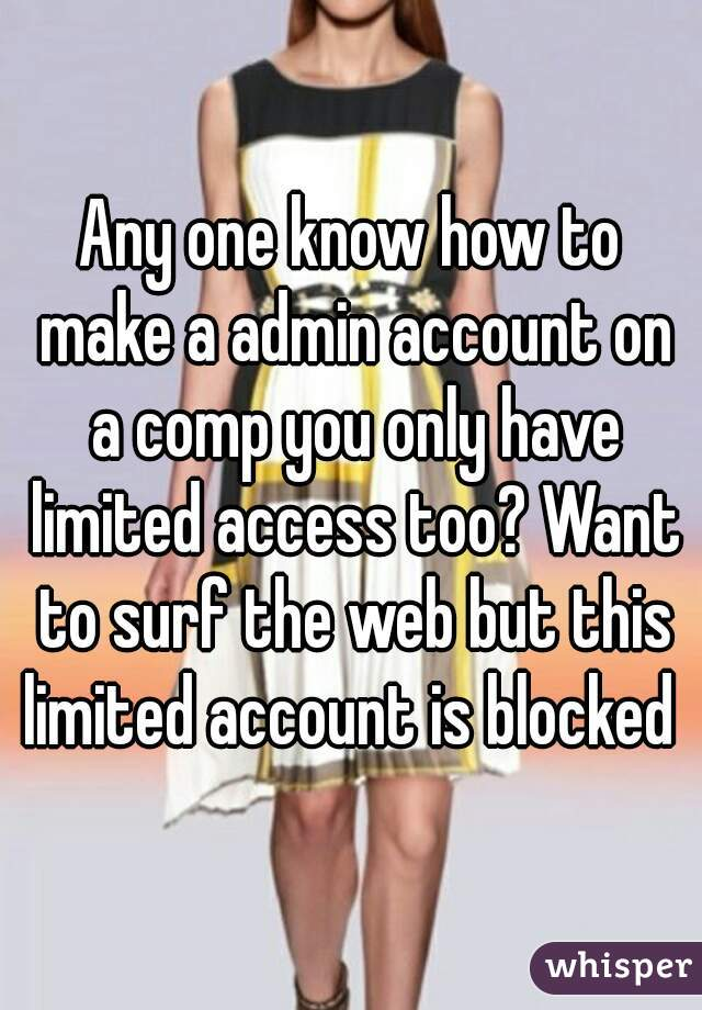 Any one know how to make a admin account on a comp you only have limited access too? Want to surf the web but this limited account is blocked