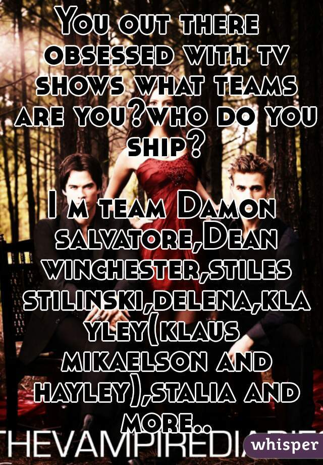You out there  obsessed with tv shows what teams are you?who do you ship?  I m team Damon salvatore,Dean winchester,stiles stilinski,delena,klayley(klaus mikaelson and hayley),stalia and more..
