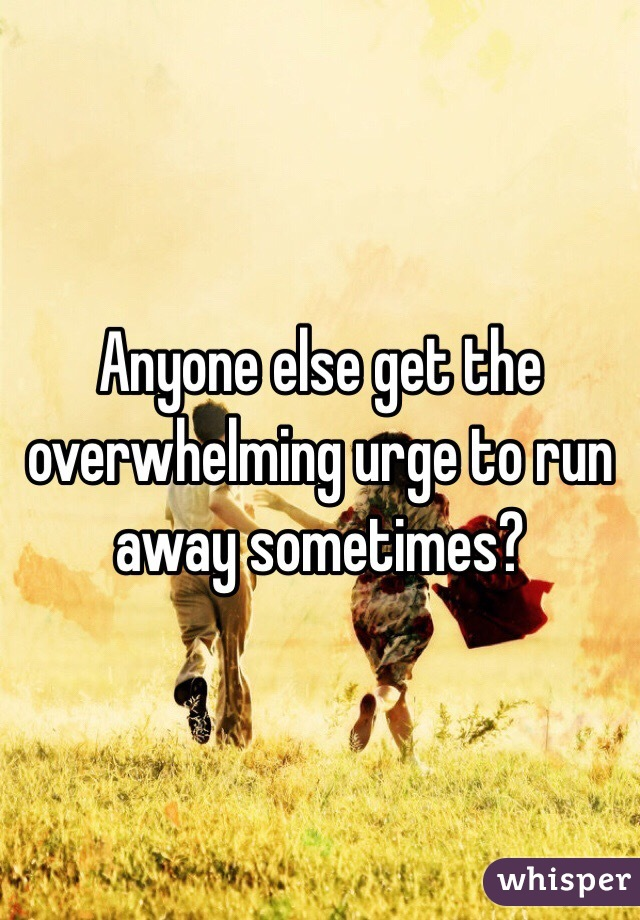 Anyone else get the overwhelming urge to run away sometimes?