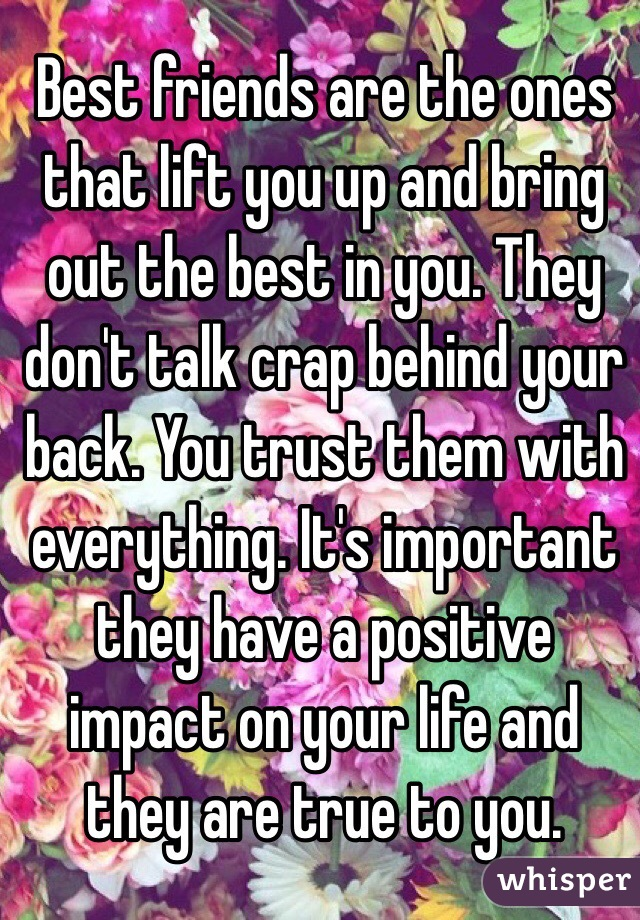 Best friends are the ones that lift you up and bring out the best in you. They don't talk crap behind your back. You trust them with everything. It's important they have a positive impact on your life and they are true to you.