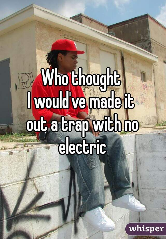 Who thought  I would've made it  out a trap with no electric