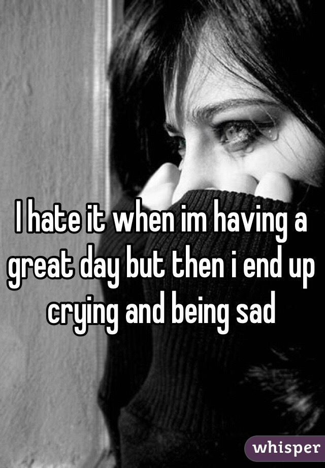 I hate it when im having a great day but then i end up crying and being sad