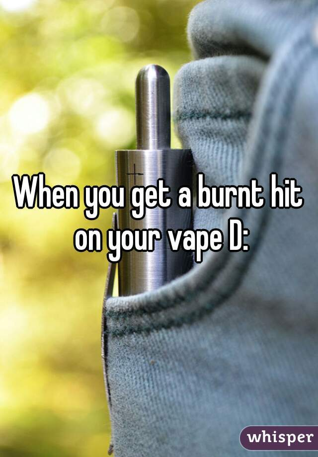 When you get a burnt hit on your vape D: