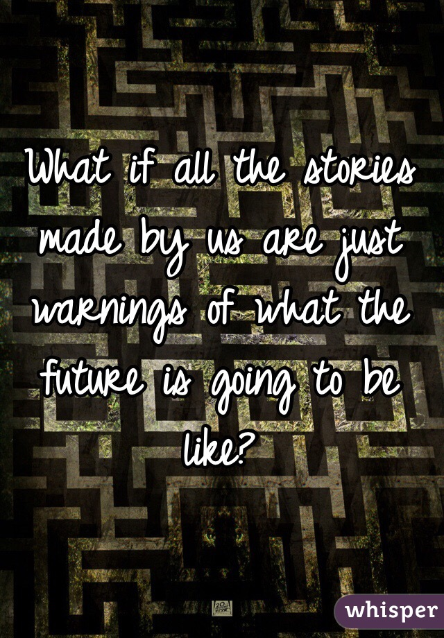 What if all the stories made by us are just warnings of what the future is going to be like?