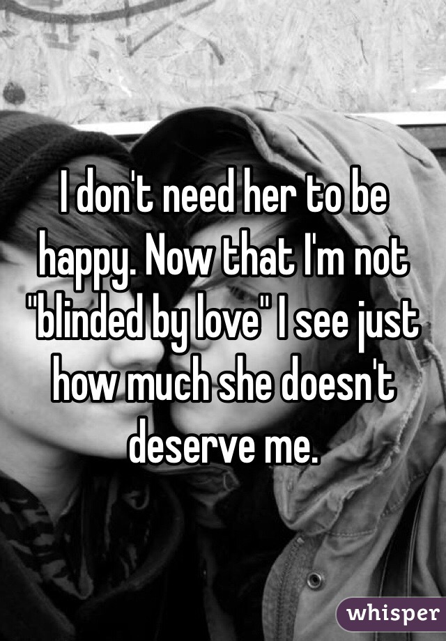 """I don't need her to be happy. Now that I'm not """"blinded by love"""" I see just how much she doesn't deserve me."""