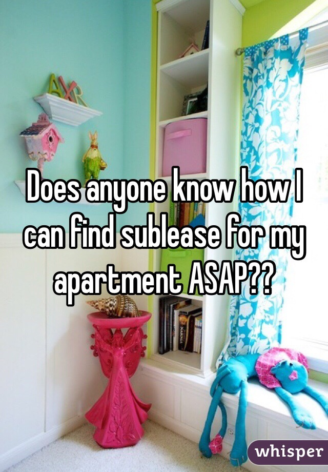 Does anyone know how I can find sublease for my apartment ASAP??