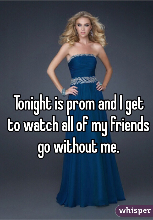 Tonight is prom and I get to watch all of my friends go without me.