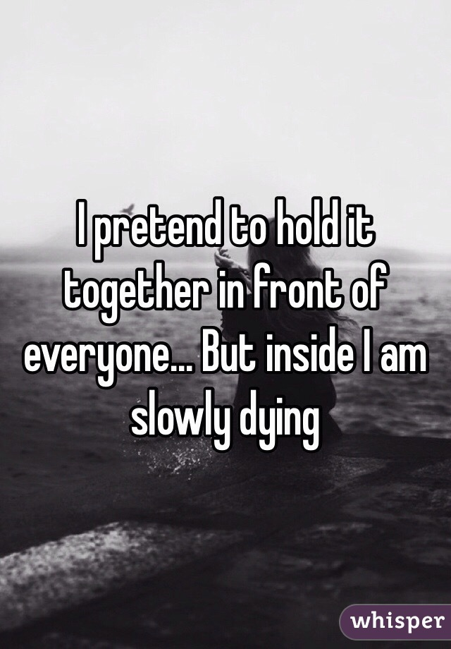 I pretend to hold it together in front of everyone... But inside I am slowly dying