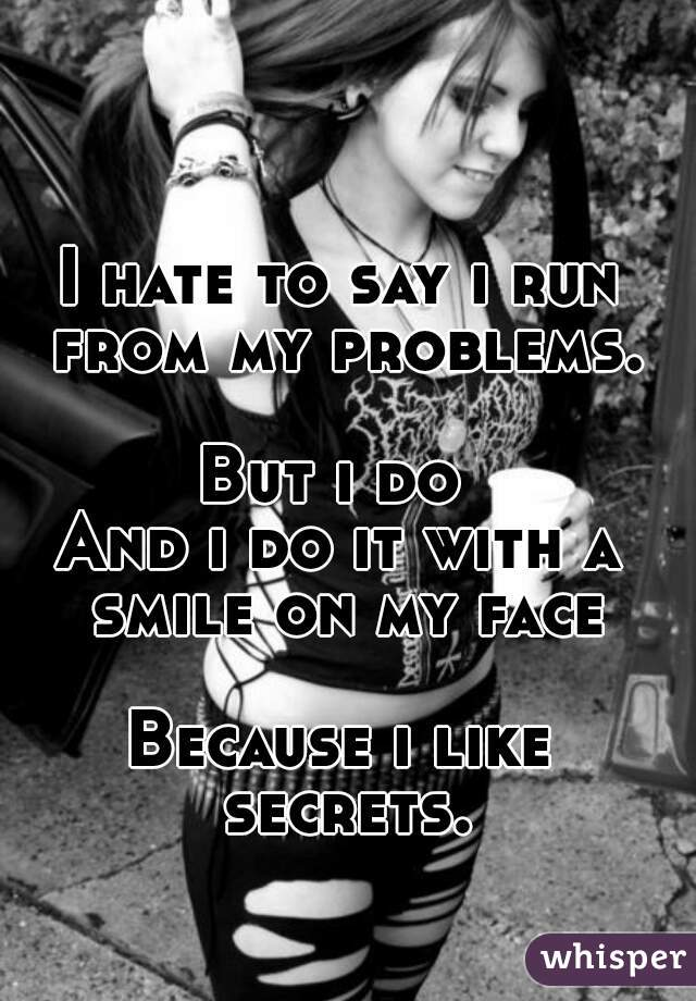 I hate to say i run from my problems.  But i do  And i do it with a smile on my face  Because i like secrets.