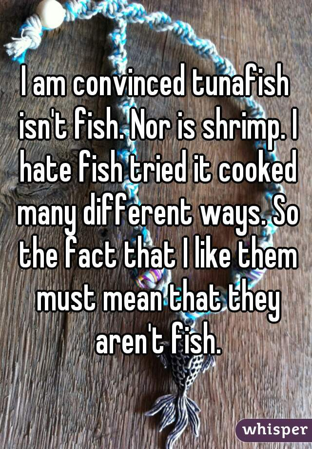 I am convinced tunafish isn't fish. Nor is shrimp. I hate fish tried it cooked many different ways. So the fact that I like them must mean that they aren't fish.