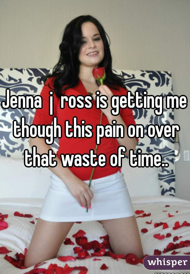 Jenna  j  ross is getting me though this pain on over that waste of time..