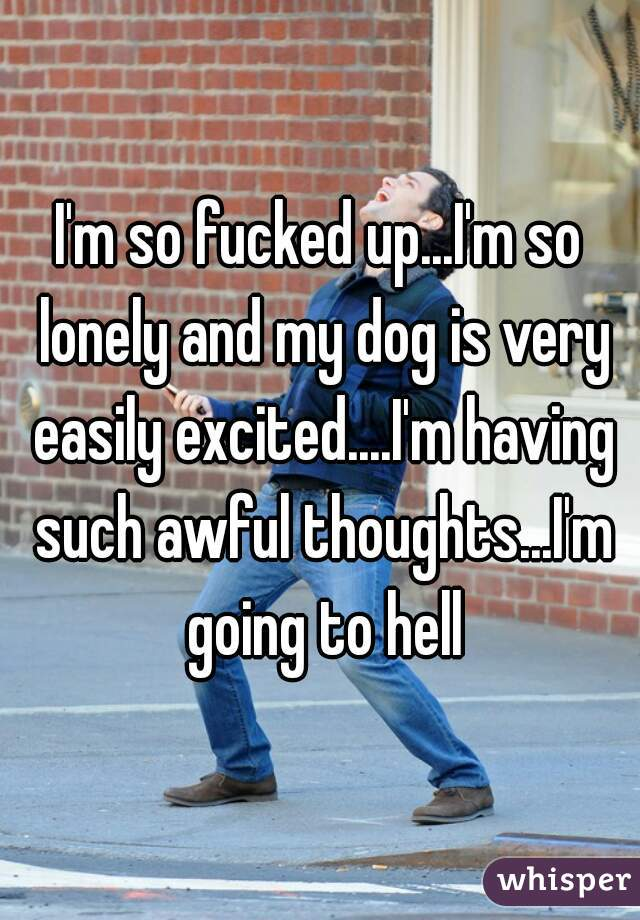 I'm so fucked up...I'm so lonely and my dog is very easily excited....I'm having such awful thoughts...I'm going to hell
