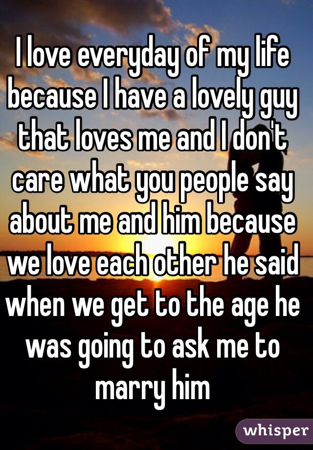 I love everyday of my life because I have a lovely guy that loves me and I don't care what you people say about me and him because  we love each other he said when we get to the age he was going to ask me to marry him