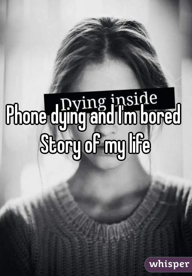 Phone dying and I'm bored  Story of my life