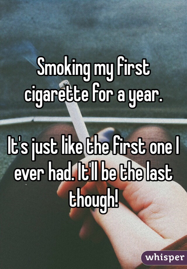 Smoking my first cigarette for a year.   It's just like the first one I ever had. It'll be the last though!