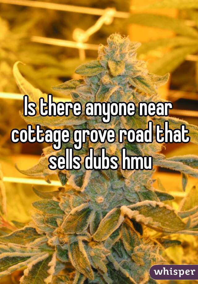 Is there anyone near cottage grove road that sells dubs hmu