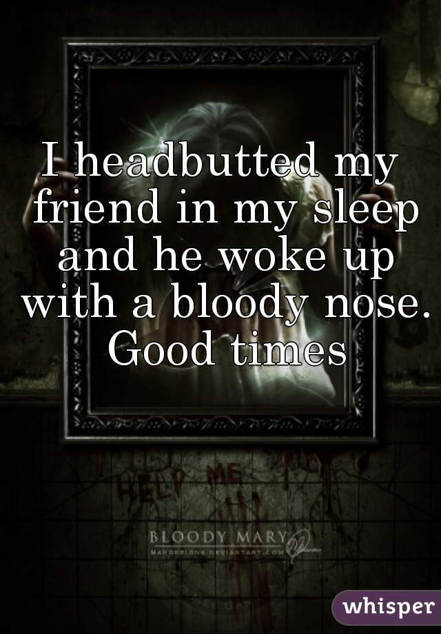 I headbutted my friend in my sleep and he woke up with a bloody nose. Good times