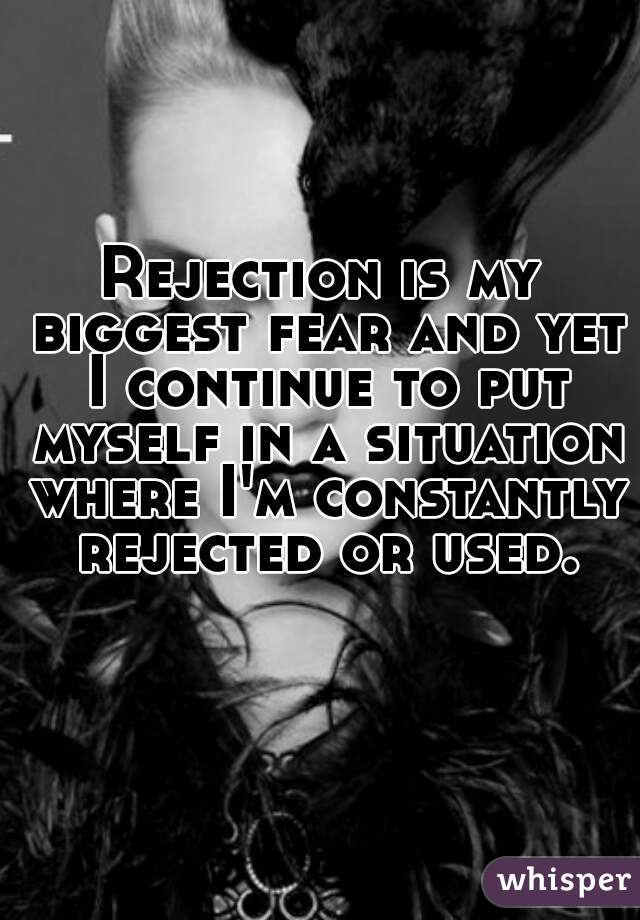 Rejection is my biggest fear and yet I continue to put myself in a situation where I'm constantly rejected or used.