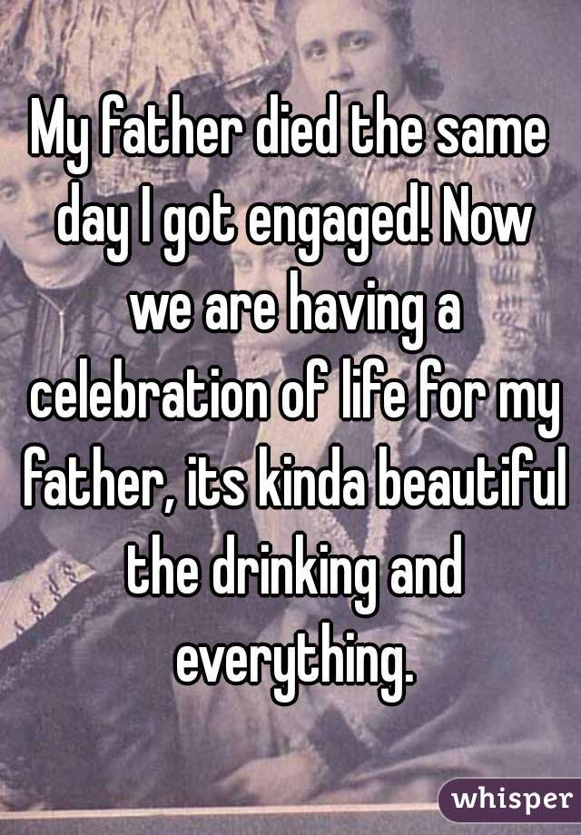 My father died the same day I got engaged! Now we are having a celebration of life for my father, its kinda beautiful the drinking and everything.