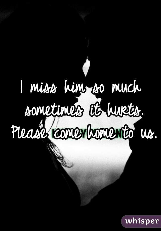 I miss him so much sometimes it hurts. Please come home to us.