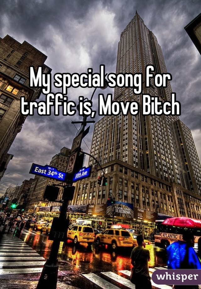 My special song for traffic is, Move Bitch