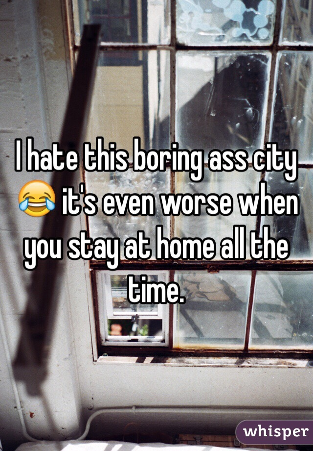 I hate this boring ass city 😂 it's even worse when you stay at home all the time.