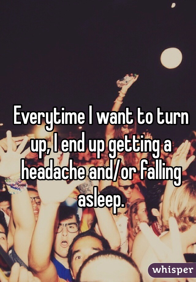 Everytime I want to turn up, I end up getting a headache and/or falling asleep.