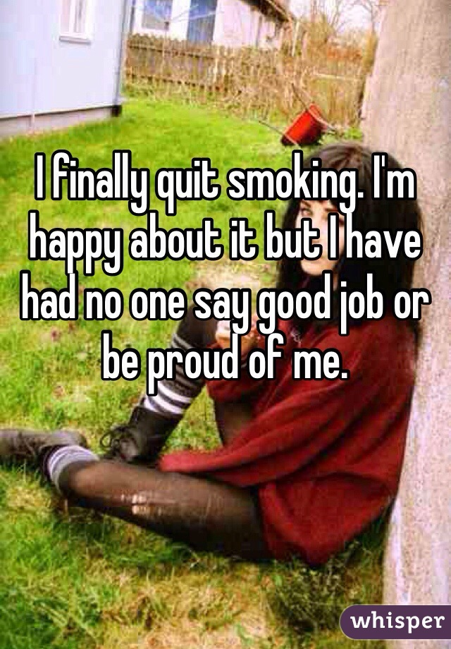 I finally quit smoking. I'm happy about it but I have had no one say good job or be proud of me.