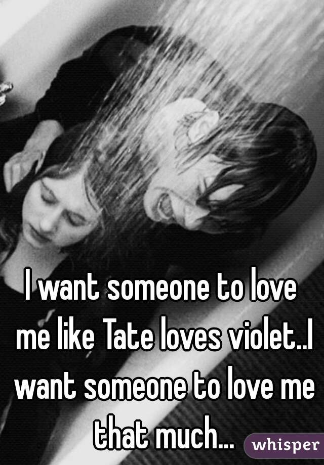 I want someone to love me like Tate loves violet..I want someone to love me that much...