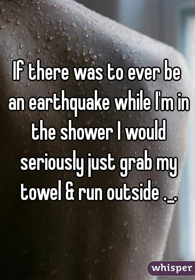 If there was to ever be an earthquake while I'm in the shower I would seriously just grab my towel & run outside ._.
