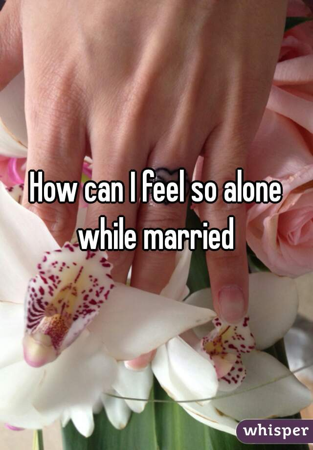 How can I feel so alone while married