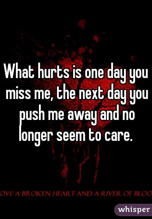 What hurts is one day you miss me, the next day you push me away and no longer seem to care.