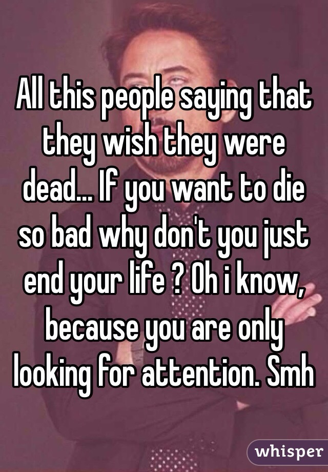 All this people saying that they wish they were dead... If you want to die so bad why don't you just end your life ? Oh i know, because you are only looking for attention. Smh