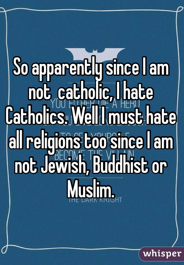 So apparently since I am not  catholic, I hate Catholics. Well I must hate all religions too since I am not Jewish, Buddhist or Muslim.