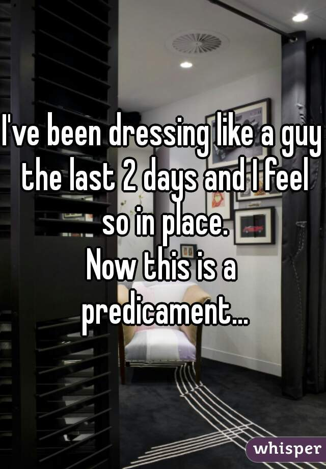 I've been dressing like a guy the last 2 days and I feel so in place. Now this is a predicament...