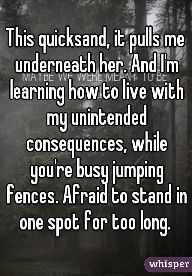 This quicksand, it pulls me underneath her. And I'm learning how to live with my unintended consequences, while you're busy jumping fences. Afraid to stand in one spot for too long.