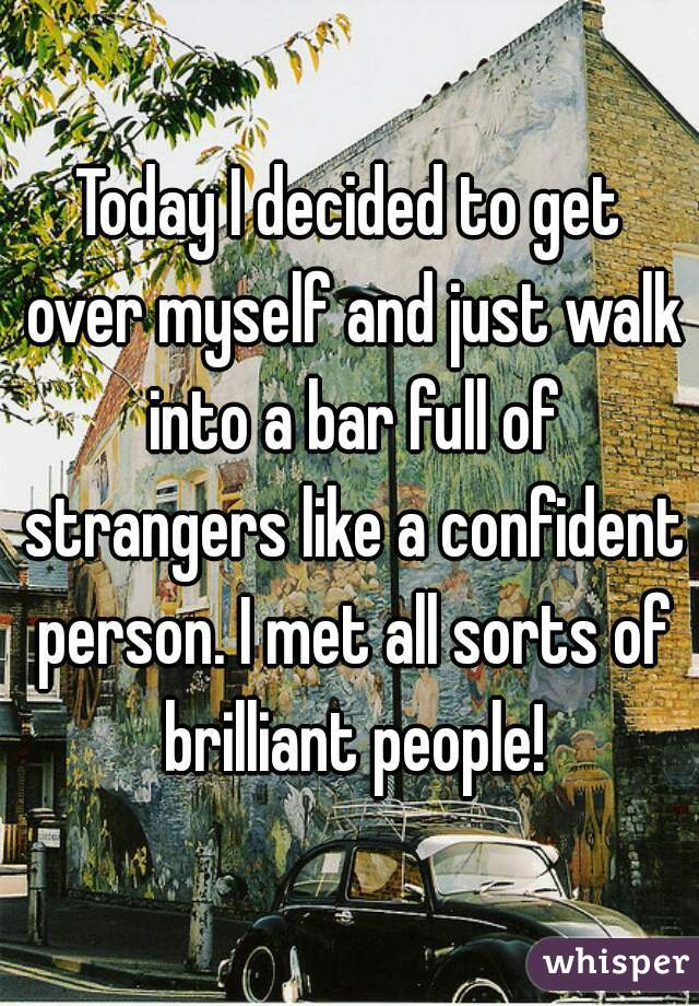 Today I decided to get over myself and just walk into a bar full of strangers like a confident person. I met all sorts of brilliant people!