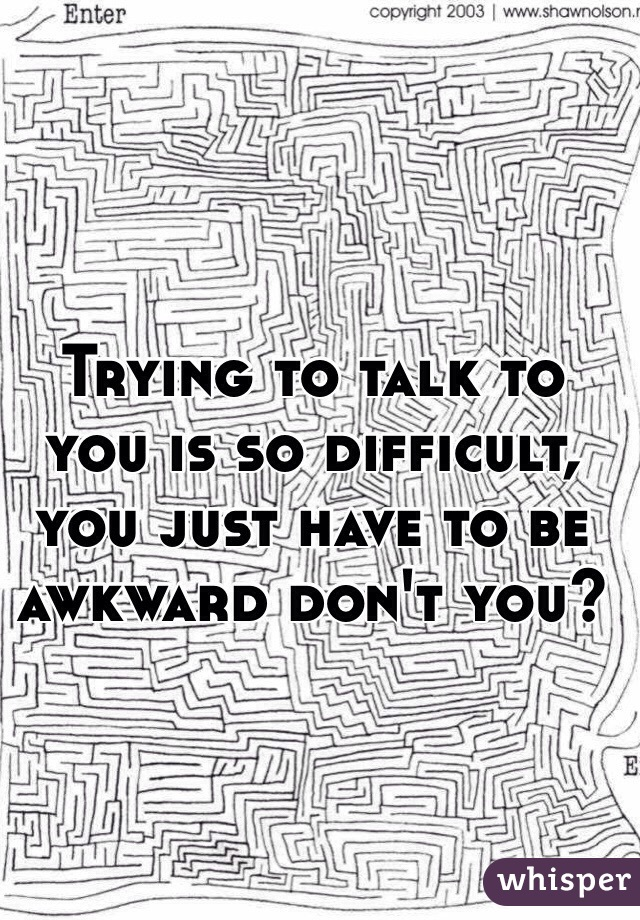 Trying to talk to you is so difficult, you just have to be awkward don't you?