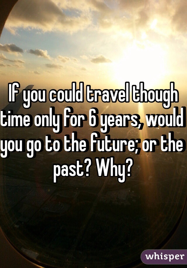 If you could travel though time only for 6 years, would you go to the future; or the past? Why?