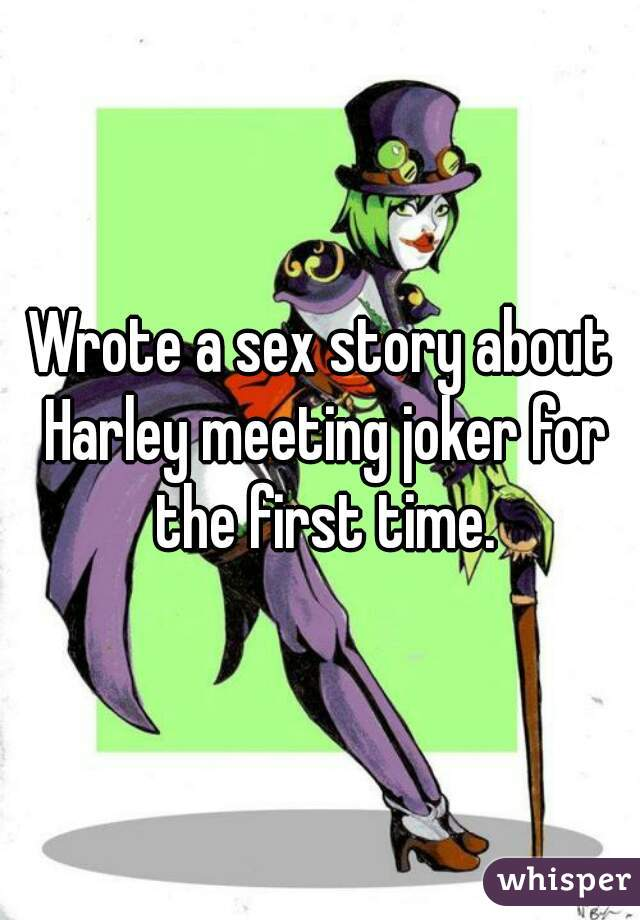 Wrote a sex story about Harley meeting joker for the first time.