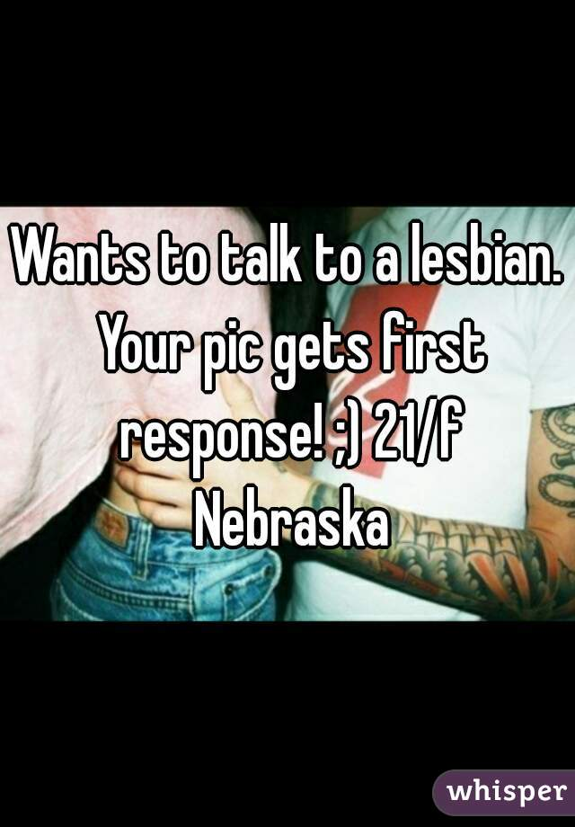 Wants to talk to a lesbian. Your pic gets first response! ;) 21/f Nebraska