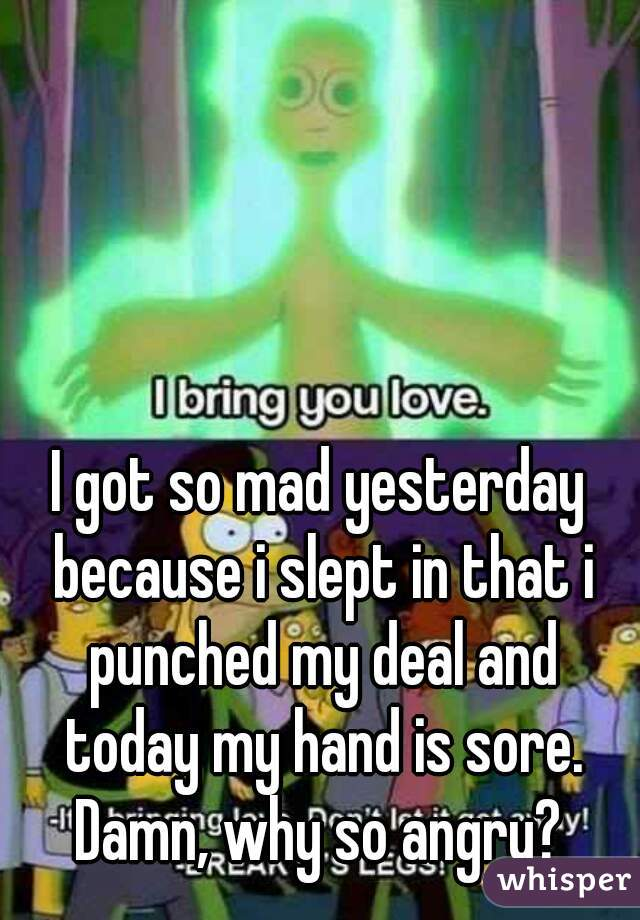 I got so mad yesterday because i slept in that i punched my deal and today my hand is sore. Damn, why so angry?