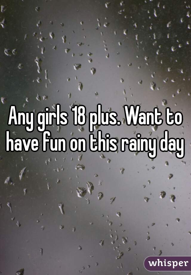 Any girls 18 plus. Want to have fun on this rainy day