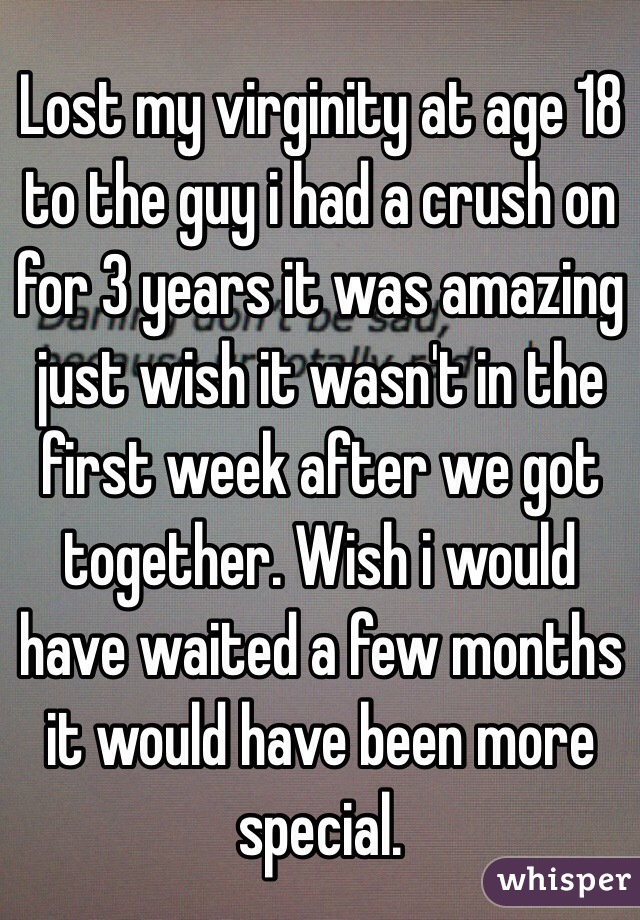 Lost my virginity at age 18 to the guy i had a crush on for 3 years it was amazing just wish it wasn't in the first week after we got together. Wish i would have waited a few months it would have been more special.
