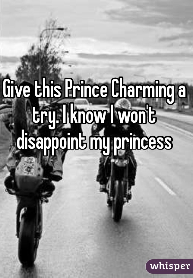 Give this Prince Charming a try. I know I won't disappoint my princess