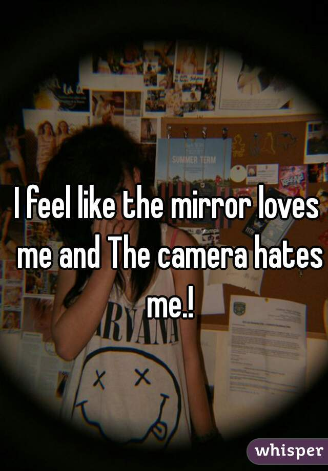 I feel like the mirror loves me and The camera hates me.!
