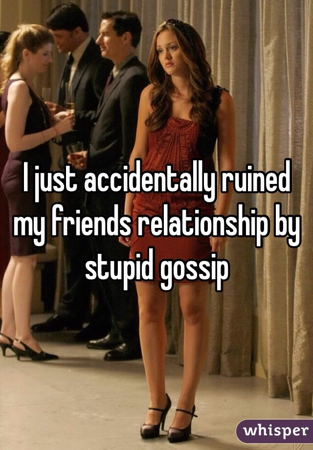 I just accidentally ruined my friends relationship by stupid gossip