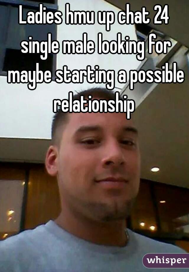 Ladies hmu up chat 24 single male looking for maybe starting a possible relationship
