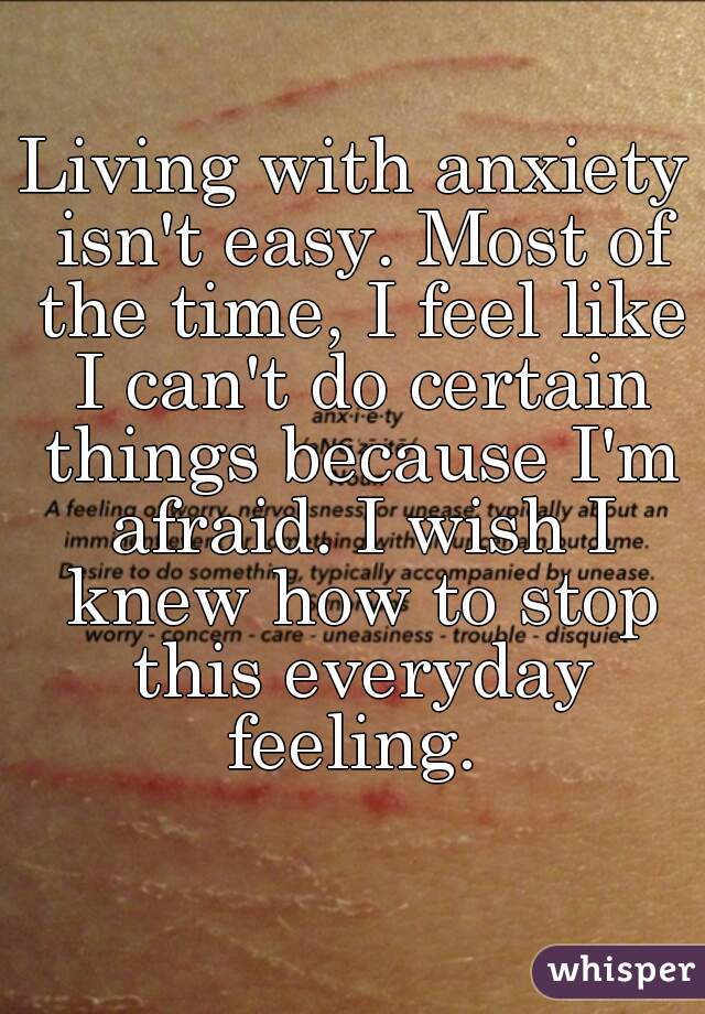 Living with anxiety isn't easy. Most of the time, I feel like I can't do certain things because I'm afraid. I wish I knew how to stop this everyday feeling.
